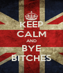 KEEP CALM AND BYE BITCHES - Personalised Poster A4 size