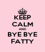 KEEP CALM AND BYE BYE FATTY - Personalised Poster A4 size