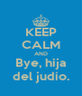 KEEP CALM AND Bye, hija del judío. - Personalised Poster A4 size