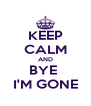 KEEP CALM AND BYE  I'M GONE - Personalised Poster A4 size