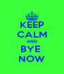 KEEP CALM AND BYE  NOW - Personalised Poster A4 size