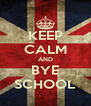 KEEP CALM AND BYE SCHOOL - Personalised Poster A4 size