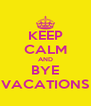 KEEP CALM AND BYE VACATIONS - Personalised Poster A4 size
