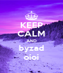 KEEP CALM AND byzad oioi - Personalised Poster A4 size