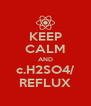 KEEP CALM AND c.H2SO4/ REFLUX - Personalised Poster A4 size