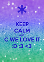 KEEP CALM AND C WE LOVE IT :D :3 <3 - Personalised Poster A4 size