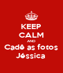 KEEP CALM AND Cadê as fotos Jéssica  - Personalised Poster A4 size