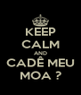 KEEP CALM AND CADÊ MEU MOA ? - Personalised Poster A4 size