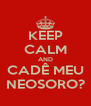 KEEP CALM AND CADÊ MEU NEOSORO? - Personalised Poster A4 size