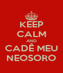 KEEP CALM AND CADÊ MEU NEOSORO - Personalised Poster A4 size