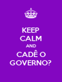KEEP CALM AND CADÊ O GOVERNO? - Personalised Poster A4 size