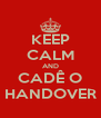 KEEP CALM AND CADÊ O HANDOVER - Personalised Poster A4 size