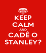 KEEP CALM AND CADÊ O STANLEY? - Personalised Poster A4 size