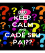 KEEP CALM AND CADÊ SEU PAI?? - Personalised Poster A4 size