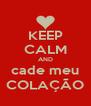 KEEP CALM AND cade meu COLAÇÃO - Personalised Poster A4 size