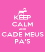 KEEP CALM AND CADE MEUS PA'S - Personalised Poster A4 size