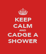 KEEP CALM AND CADGE A SHOWER - Personalised Poster A4 size