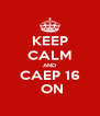 KEEP CALM AND CAEP 16  ON - Personalised Poster A4 size