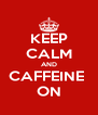 KEEP CALM AND CAFFEINE  ON - Personalised Poster A4 size