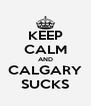 KEEP CALM AND CALGARY SUCKS - Personalised Poster A4 size