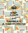 KEEP CALM AND CALIBRATE A THERMOMETER - Personalised Poster A4 size