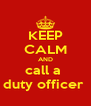 KEEP CALM AND call a  duty officer  - Personalised Poster A4 size