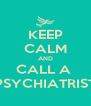 KEEP CALM AND CALL A  PSYCHIATRIST - Personalised Poster A4 size