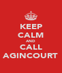 KEEP CALM AND CALL AGINCOURT - Personalised Poster A4 size