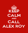 KEEP CALM AND CALL ALEX ROY - Personalised Poster A4 size