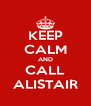 KEEP CALM AND CALL ALISTAIR - Personalised Poster A4 size