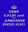 KEEP CALM and CALL  ARBONNE SWISS KISS! - Personalised Poster A4 size