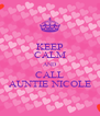 KEEP CALM AND CALL AUNTIE NICOLE - Personalised Poster A4 size