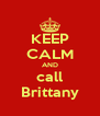 KEEP CALM AND call Brittany - Personalised Poster A4 size