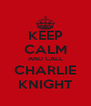 KEEP CALM AND CALL CHARLIE KNIGHT - Personalised Poster A4 size