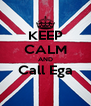 KEEP CALM AND Call Ega  - Personalised Poster A4 size