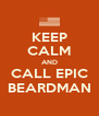 KEEP CALM AND CALL EPIC BEARDMAN - Personalised Poster A4 size