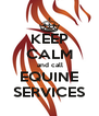 KEEP CALM  and call EQUINE SERVICES - Personalised Poster A4 size