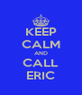 KEEP CALM AND CALL ERIC - Personalised Poster A4 size