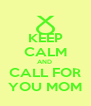KEEP CALM AND  CALL FOR YOU MOM - Personalised Poster A4 size