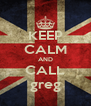 KEEP CALM AND CALL greg - Personalised Poster A4 size