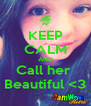 KEEP CALM AND Call her  Beautiful <3 - Personalised Poster A4 size