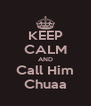 KEEP CALM AND Call Him Chuaa - Personalised Poster A4 size