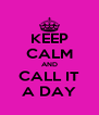 KEEP CALM AND CALL IT A DAY - Personalised Poster A4 size