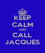 KEEP CALM AND CALL JACQUES - Personalised Poster A4 size