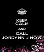 KEEP CALM AND CALL JORDYNN J NOW - Personalised Poster A4 size