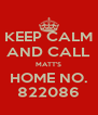 KEEP CALM AND CALL MATT'S HOME NO. 822086 - Personalised Poster A4 size