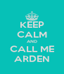 KEEP CALM AND CALL ME ARDEN - Personalised Poster A4 size