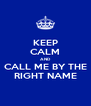 KEEP CALM AND CALL ME BY THE RIGHT NAME - Personalised Poster A4 size