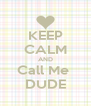 KEEP CALM AND Call Me  DUDE - Personalised Poster A4 size