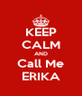 KEEP CALM AND Call Me ERIKA - Personalised Poster A4 size